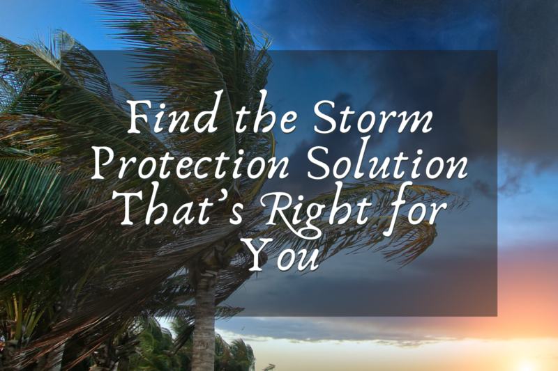 Find the Storm Protection Solution That's Right for You